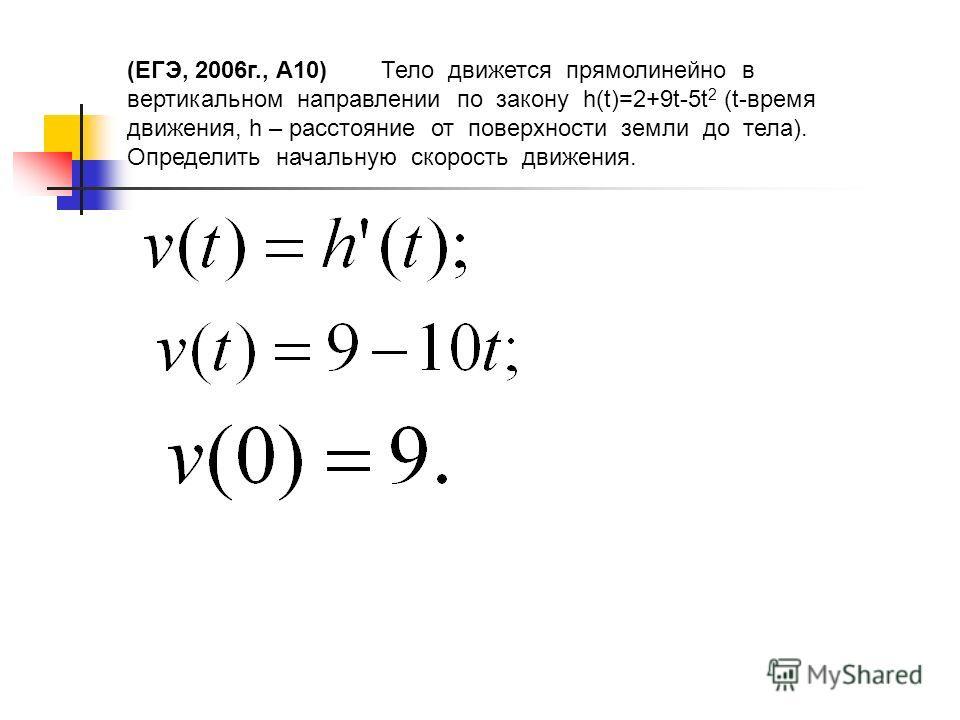 (ЕГЭ, 2006г., А10) Тело движется прямолинейно в вертикальном направлении по закону h(t)=2+9t-5t 2 (t-время движения, h – расстояние от поверхности земли до тела). Определить начальную скорость движения.