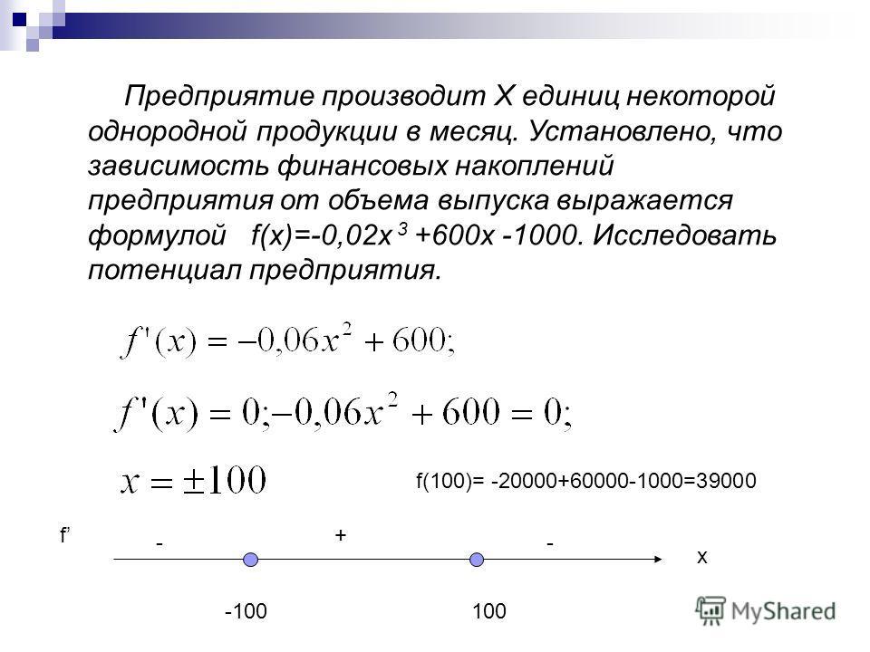 Предприятие производит Х единиц некоторой однородной продукции в месяц. Установлено, что зависимость финансовых накоплений предприятия от объема выпуска выражается формулой f(x)=-0,02x 3 +600x -1000. Исследовать потенциал предприятия. f - + - x -1001