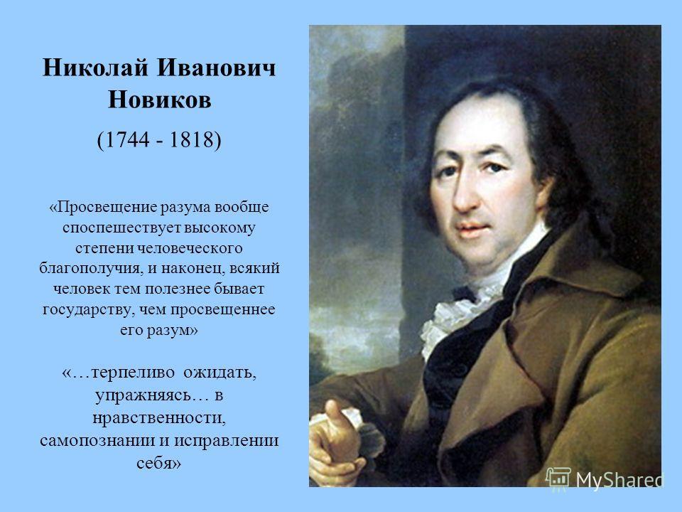 Николай Иванович Новиков (1744 - 1818) «Просвещение разума вообще споспешествует высокому степени человеческого благополучия, и наконец, всякий человек тем полезнее бывает государству, чем просвещеннее его разум» «…терпеливо ожидать, упражняясь… в нр