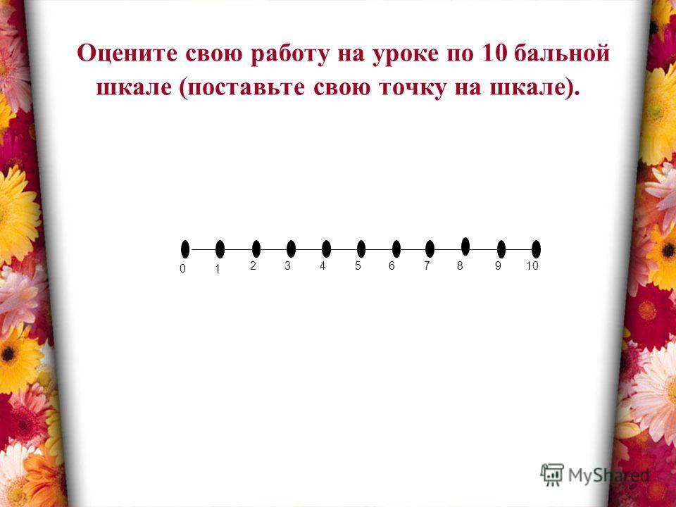Оцените свою работу на уроке по 10 бальной шкале (поставьте свою точку на шкале). 01 23457 8 910 6