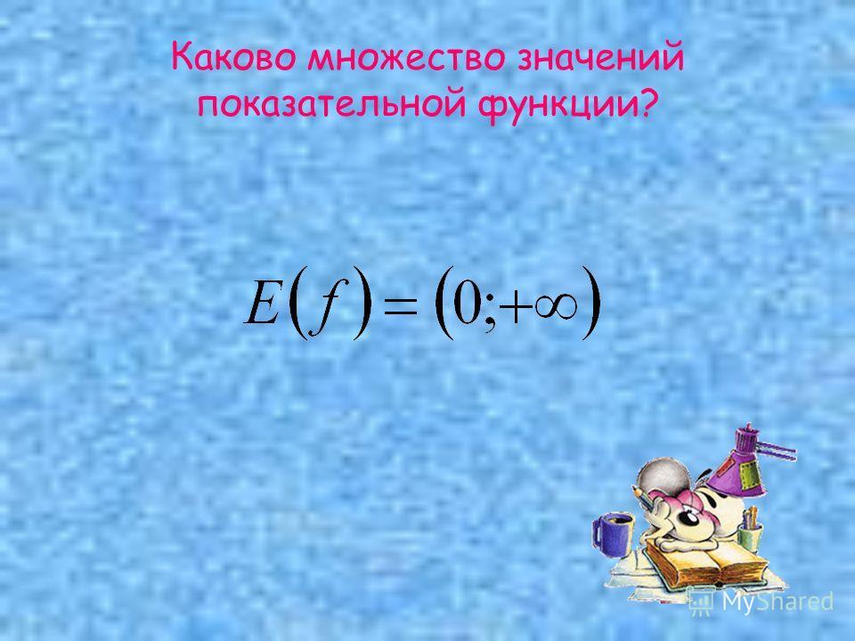 Каково множество значений показательной функции?