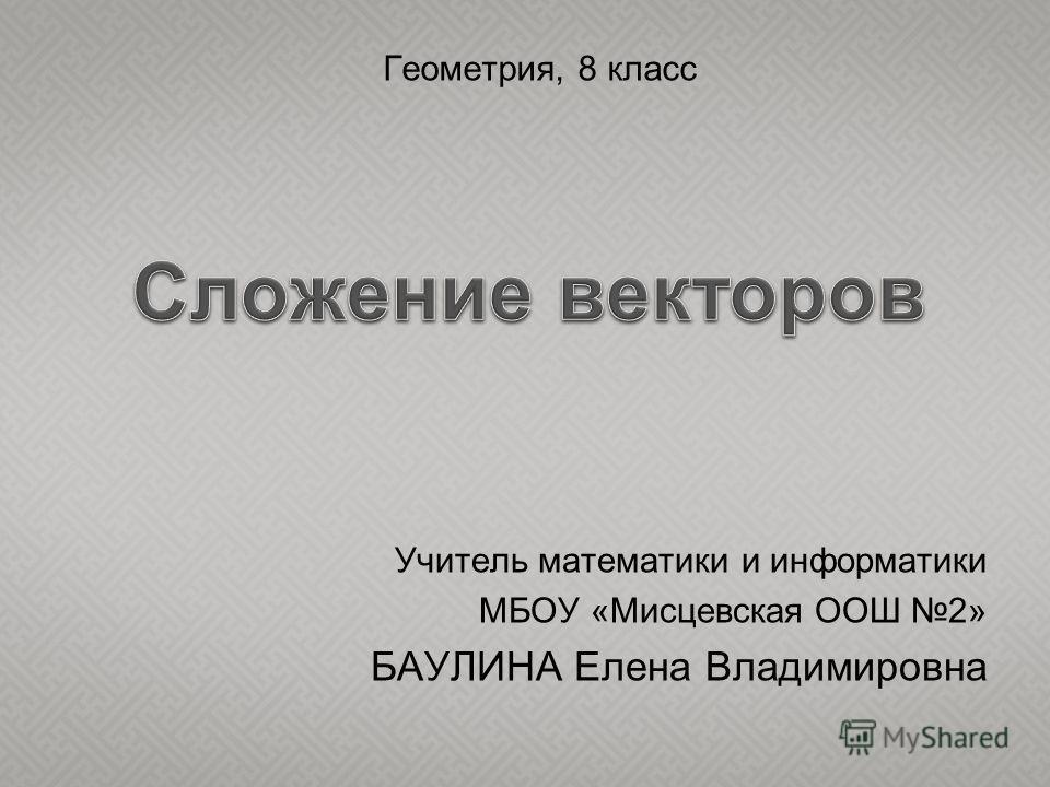 Учитель математики и информатики МБОУ «Мисцевская ООШ 2» БАУЛИНА Елена Владимировна Геометрия, 8 класс