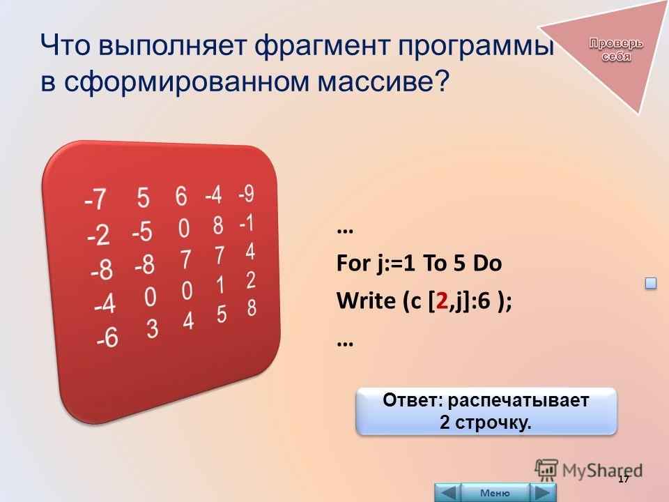 Что выполняет фрагмент программы в сформированном массиве? … For j:=1 To 5 Do Write (c [2,j]:6 ); … Ответ: распечатывает 2 строчку. Ответ: распечатывает 2 строчку. 17 Меню
