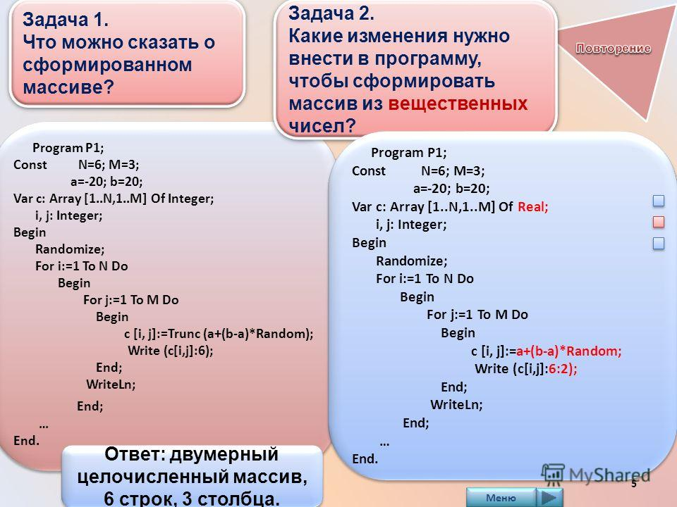 5 Задача 1. Что можно сказать о сформированном массиве? Program P1; Const N=6; M=3; a=-20; b=20; Var c: Array [1..N,1..M] Of Integer; i, j: Integer; Begin Randomize; For i:=1 To N Do Begin For j:=1 To M Do Begin c [i, j]:=Trunc (a+(b-a)*Random); Writ