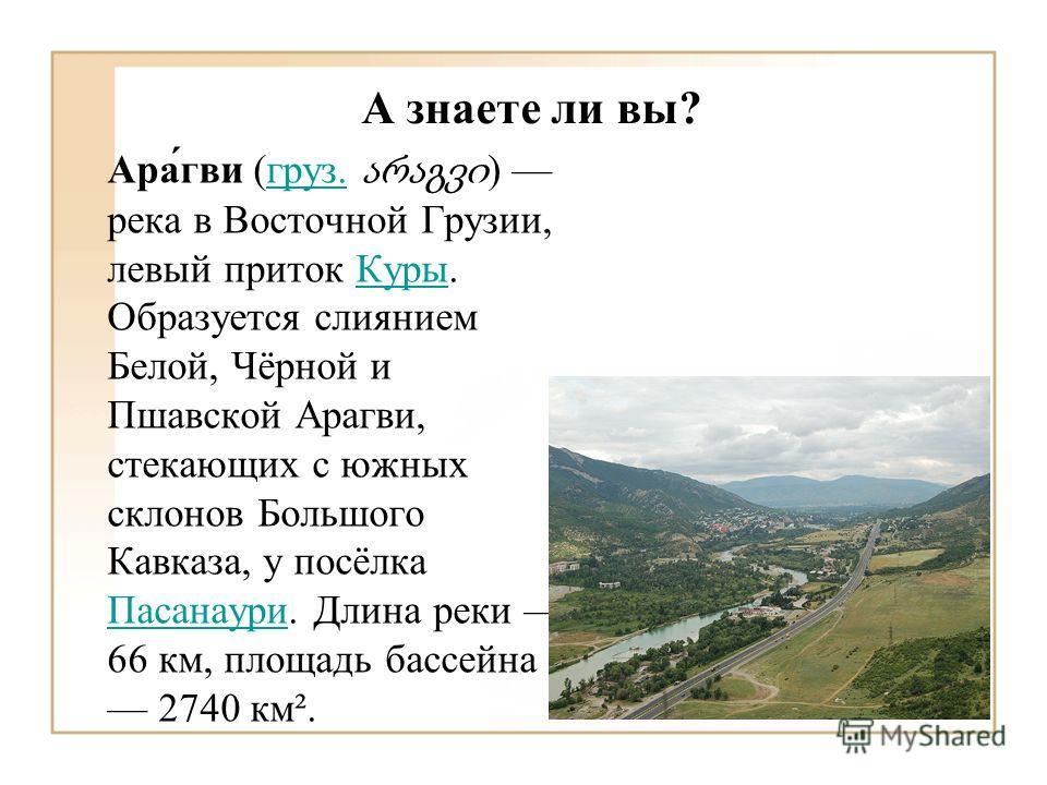 А знаете ли вы? Ара́гви (груз. ) река в Восточной Грузии, левый приток Куры. Образуется слиянием Белой, Чёрной и Пшавской Арагви, стекающих с южных склонов Большого Кавказа, у посёлка Пасанаури. Длина реки 66 км, площадь бассейна 2740 км².груз.Куры П