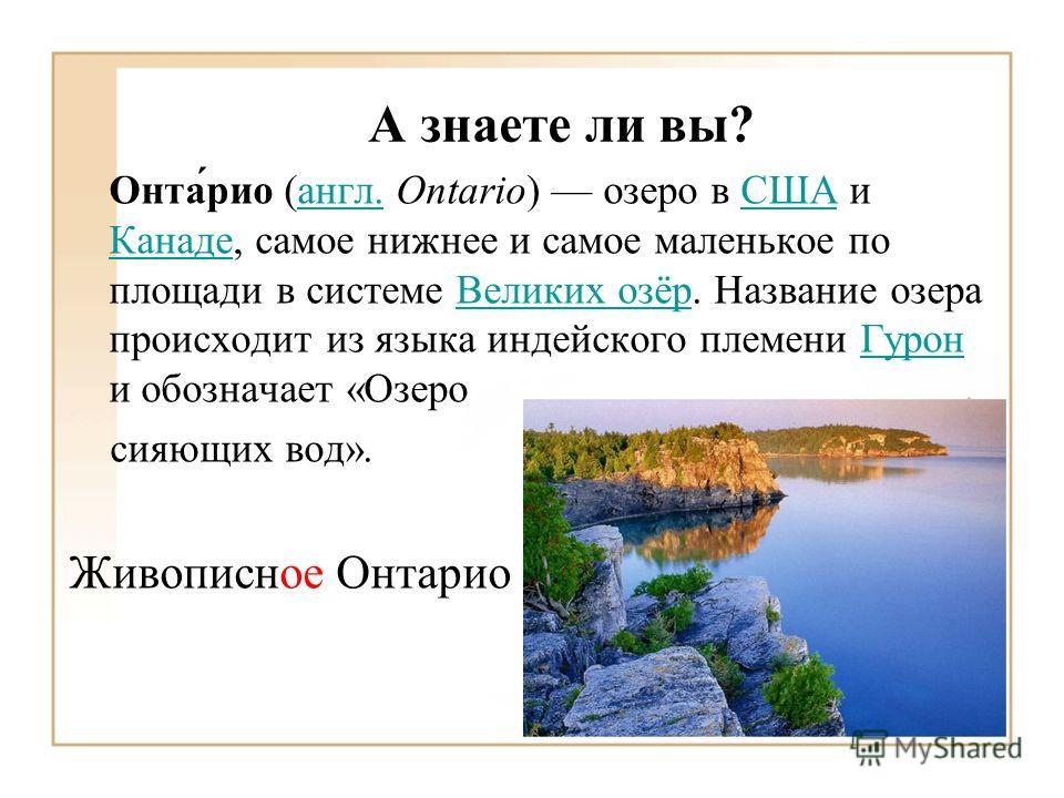 А знаете ли вы? Онта́рио (англ. Ontario) озеро в США и Канаде, самое нижнее и самое маленькое по площади в системе Великих озёр. Название озера происходит из языка индейского племени Гурон и обозначает «Озероангл.США КанадеВеликих озёрГурон сияющих в