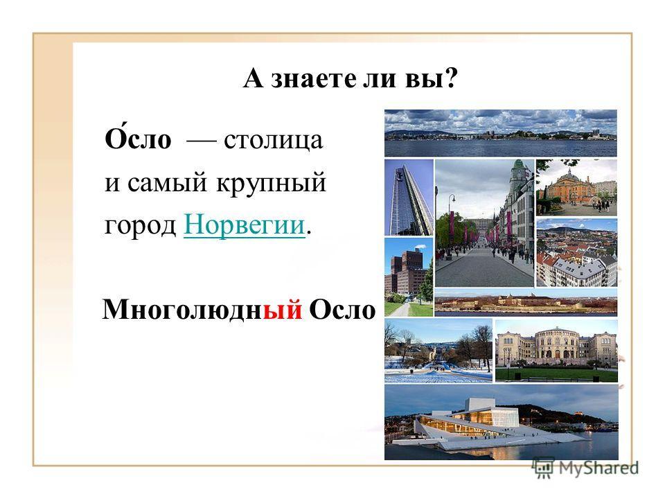 А знаете ли вы? О́сло столица и самый крупный город Норвегии.Норвегии Многолюдный Осло
