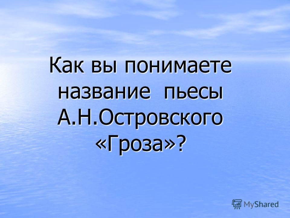 Как вы понимаете название пьесы А.Н.Островского «Гроза»?