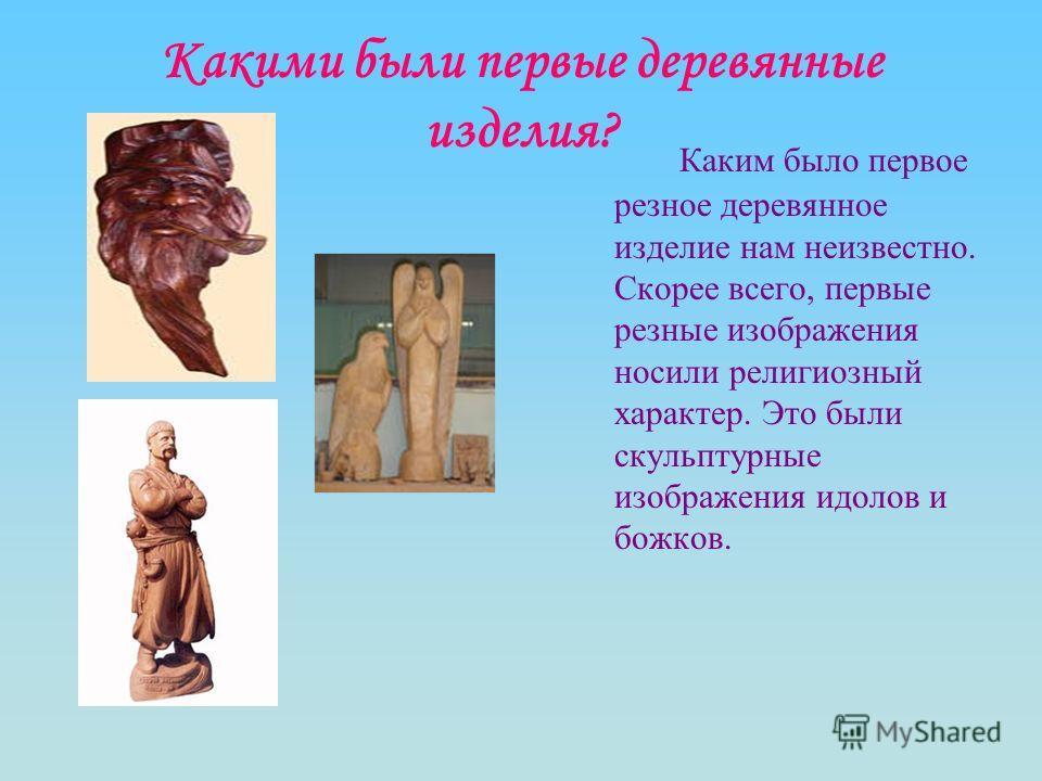 Какими были первые деревянные изделия? Каким было первое резное деревянное изделие нам неизвестно. Скорее всего, первые резные изображения носили религиозный характер. Это были скульптурные изображения идолов и божков.