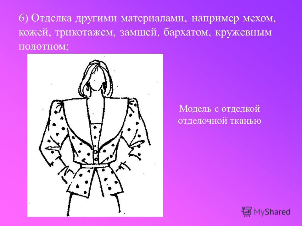 6) Отделка другими материалами, например мехом, кожей, трикотажем, замшей, бархатом, кружевным полотном; Модель с отделкой отделочной тканью