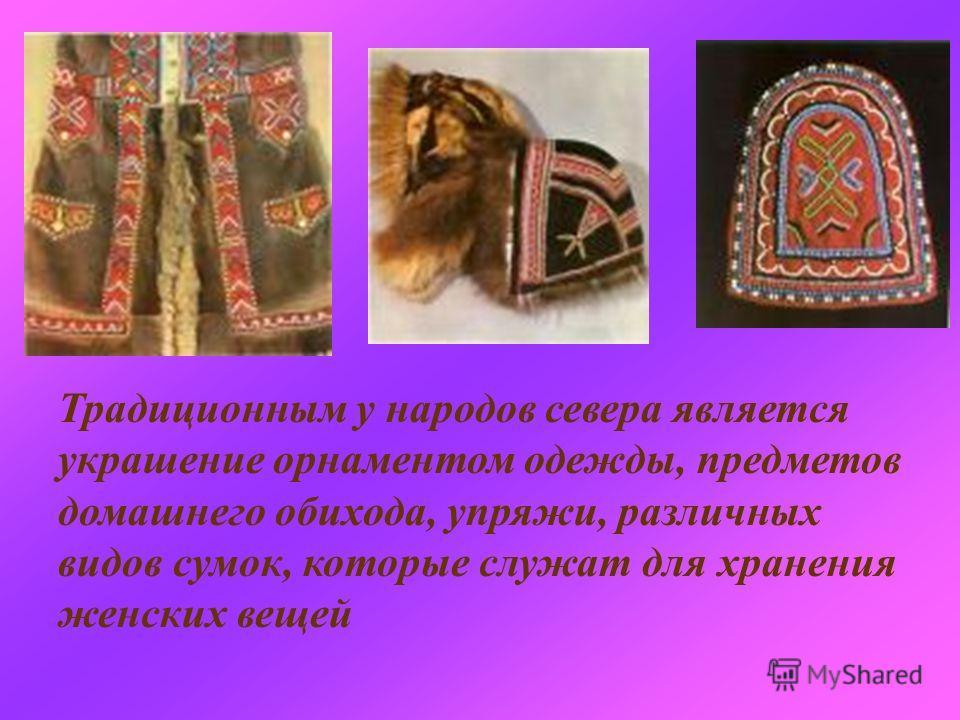 Традиционным у народов севера является украшение орнаментом одежды, предметов домашнего обихода, упряжи, различных видов сумок, которые служат для хранения женских вещей