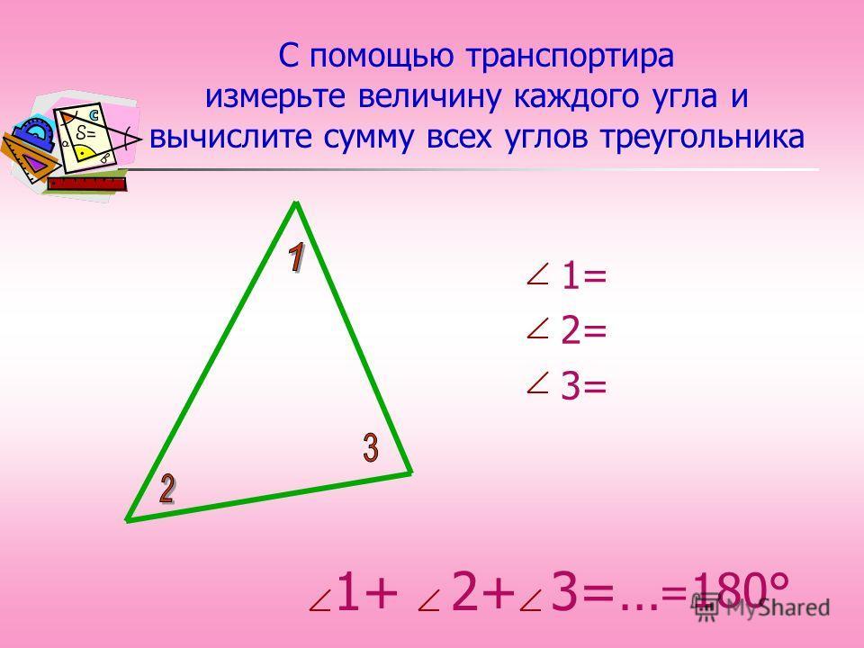 1+ 2+ 3=… С помощью транспортира измерьте величину каждого угла и вычислите сумму всех углов треугольника 1= 2= 3= = 180°