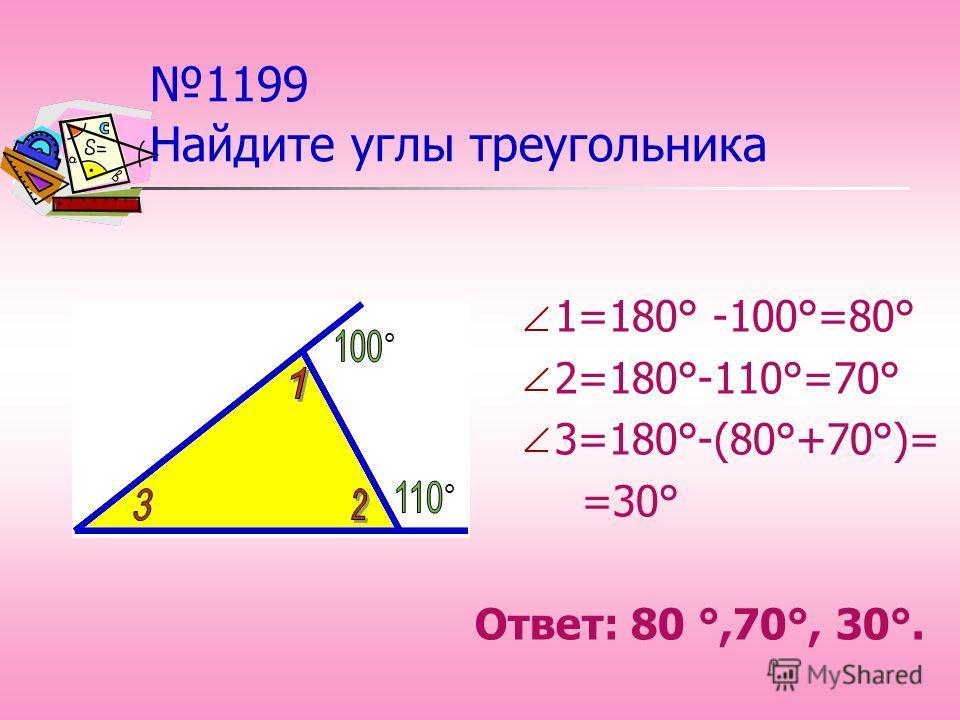 1199 Найдите углы треугольника 1=180° -100°=80° 2=180°-110°=70° 3=180°-(80°+70°)= =30° Ответ: 80 °,70°, 30°. ° °