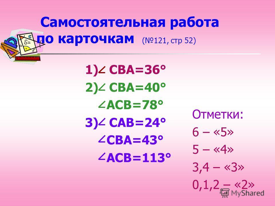 Самостоятельная работа по карточкам (121, стр 52) 1) СВА=36° 2) СВА=40° АСВ=78° 3) САВ=24° СВА=43° АСВ=113° Отметки: 6 – «5» 5 – «4» 3,4 – «3» 0,1,2 – «2»