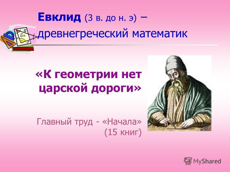 Евклид (3 в. до н. э) – древнегреческий математик «К геометрии нет царской дороги» Главный труд - «Начала» (15 книг)