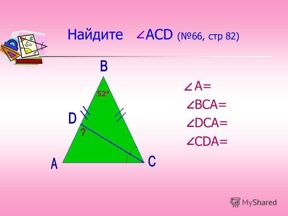 Найдите АСD (66, стр 82) А= ВСА= DСА= СDА= 52°