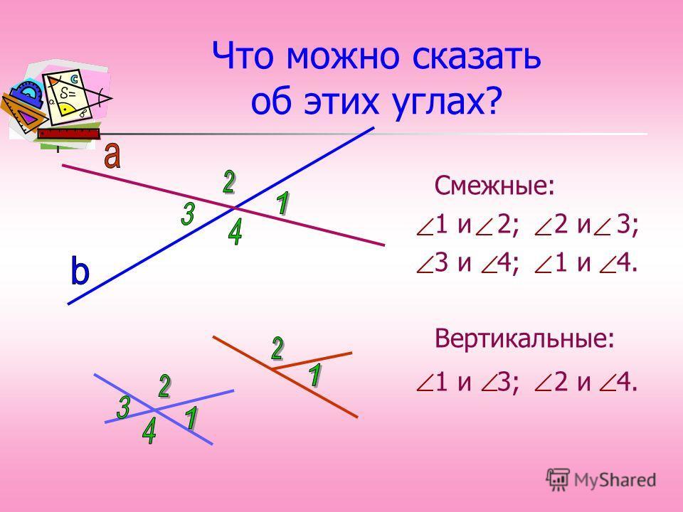 Что можно сказать об этих углах? Смежные: 1 и 2; 2 и 3; 3 и 4; 1 и 4. Вертикальные: 1 и 3; 2 и 4.