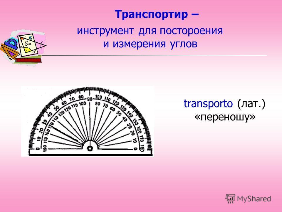 Транспортир – transporto (лат.) «переношу» инструмент для постороения и измерения углов