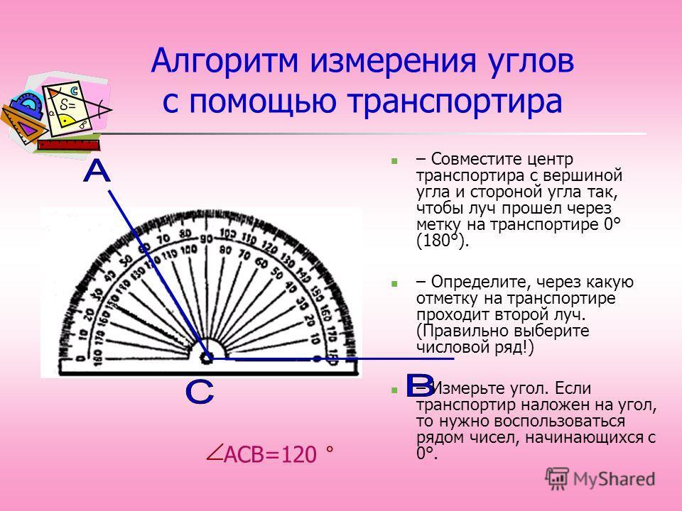 АСВ=120 ° Алгоритм измерения углов с помощью транспортира – Совместите центр транспортира с вершиной угла и стороной угла так, чтобы луч прошел через метку на транспортире 0° (180°). – Определите, через какую отметку на транспортире проходит второй л