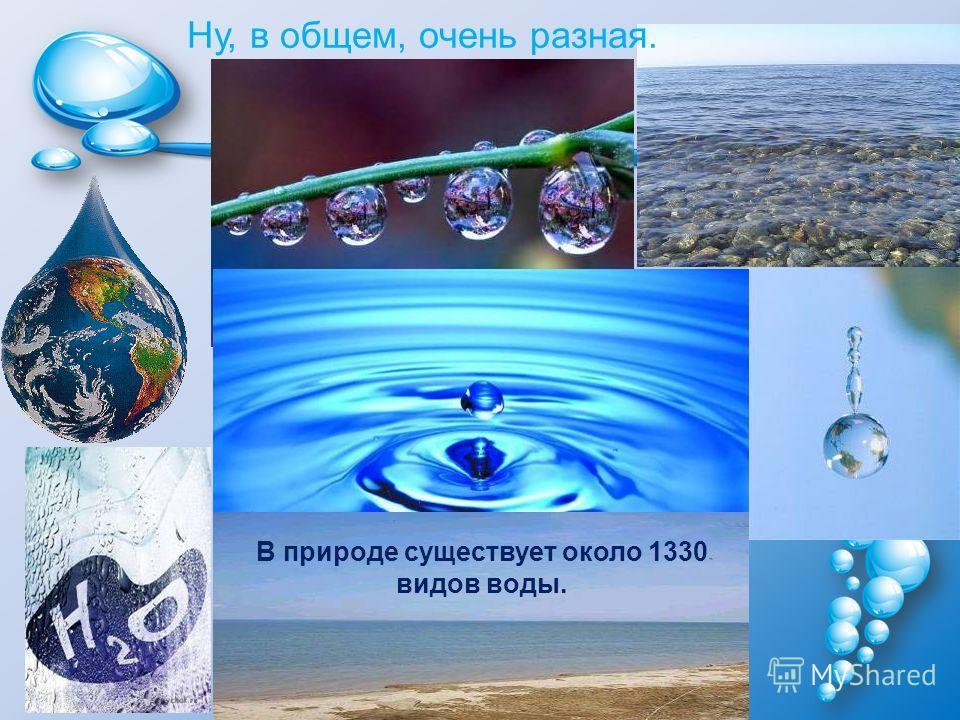Ну, в общем, очень разная. В природе существует около 1330 видов воды.