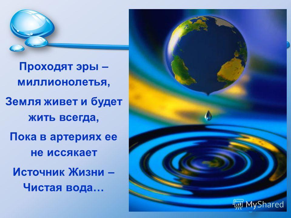 Проходят эры – миллионолетья, Земля живет и будет жить всегда, Пока в артериях ее не иссякает Источник Жизни – Чистая вода…