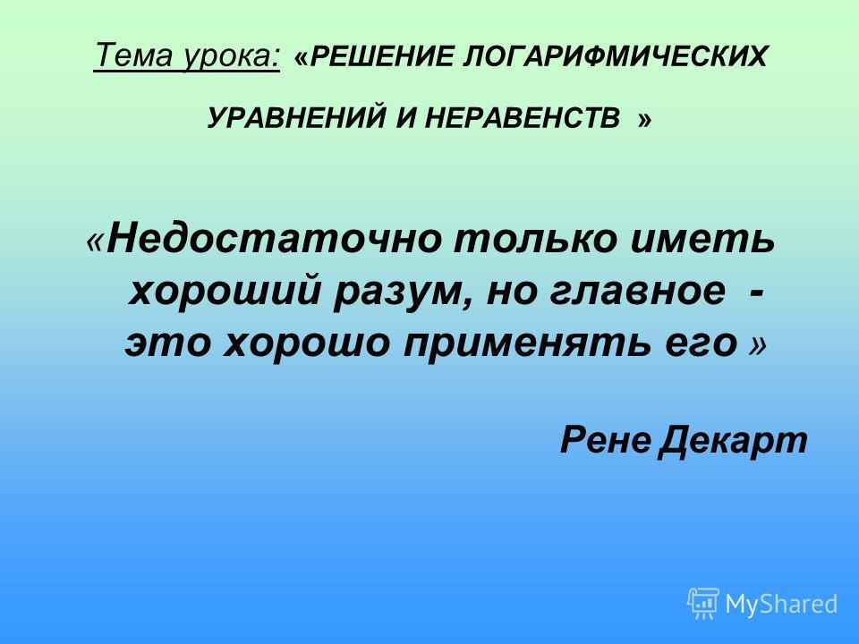 Тема урока: «РЕШЕНИЕ ЛОГАРИФМИЧЕСКИХ УРАВНЕНИЙ И НЕРАВЕНСТВ » « Недостаточно только иметь хороший разум, но главное - это хорошо применять его » Рене Декарт