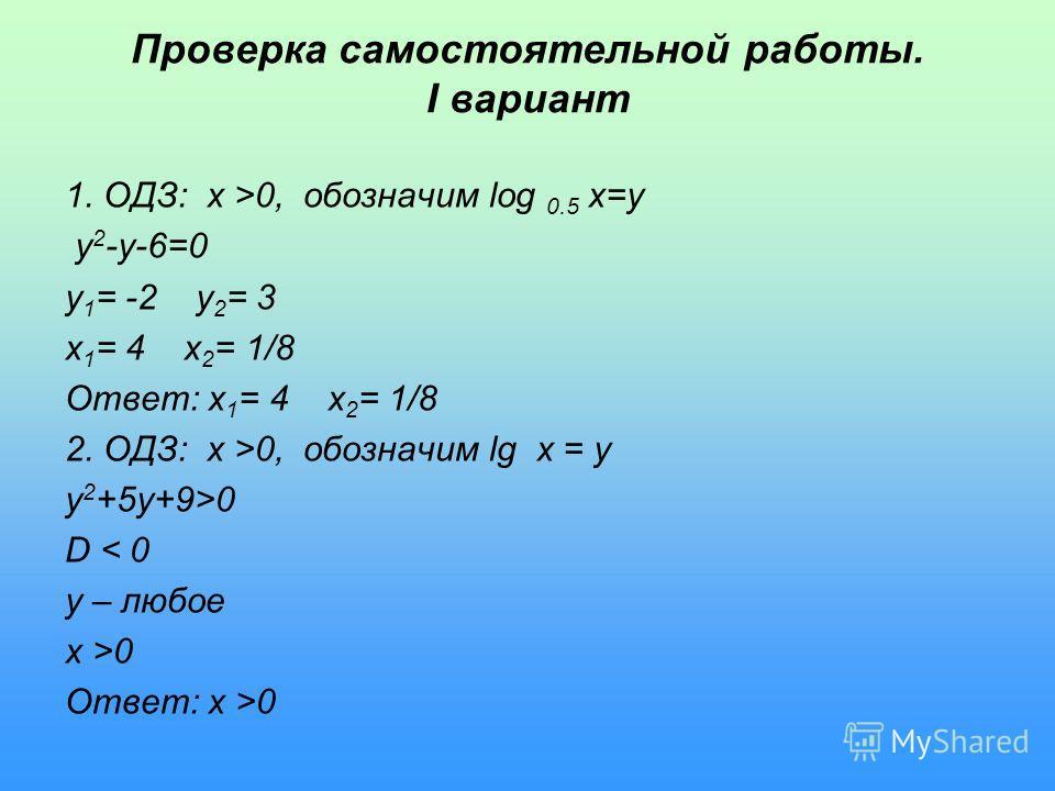 Проверка самостоятельной работы. I вариант 1. ОДЗ: x >0, обозначим log 0.5 x=y y 2 -y-6=0 y 1 = -2 y 2 = 3 x 1 = 4 x 2 = 1/8 Ответ: x 1 = 4 x 2 = 1/8 2. ОДЗ: x >0, обозначим lg x = y y 2 +5y+9>0 D < 0 y – любое x >0 Ответ: x >0