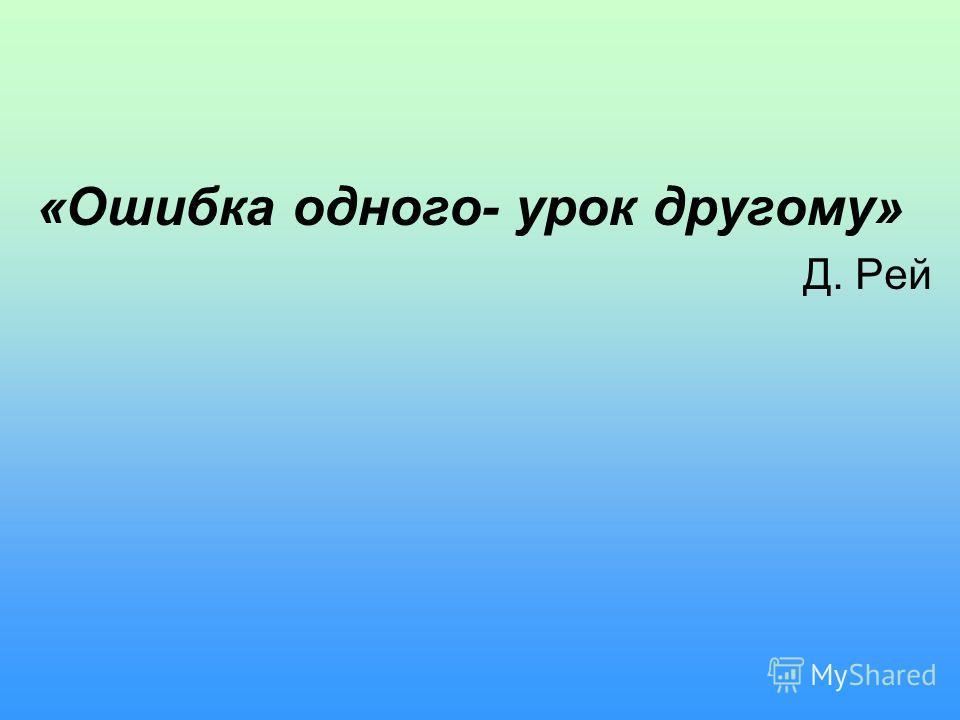 «Ошибка одного- урок другому» Д. Рей