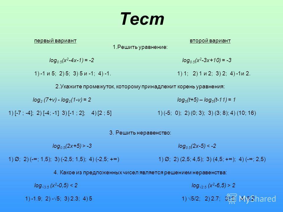 первый вариант второй вариант 1.Решить уравнение: log 0.5 (x 2 -4x-1) = -2 log 0.5 (x 2 -3x+10) = -3 1) -1 и 5; 2) 5; 3) 5 и -1; 4) -1. 1) 1; 2) 1 и 2; 3) 2; 4) -1и 2. 2.Укажите промежуток, которому принадлежит корень уравнения: log 2 (7+v) - log 2 (