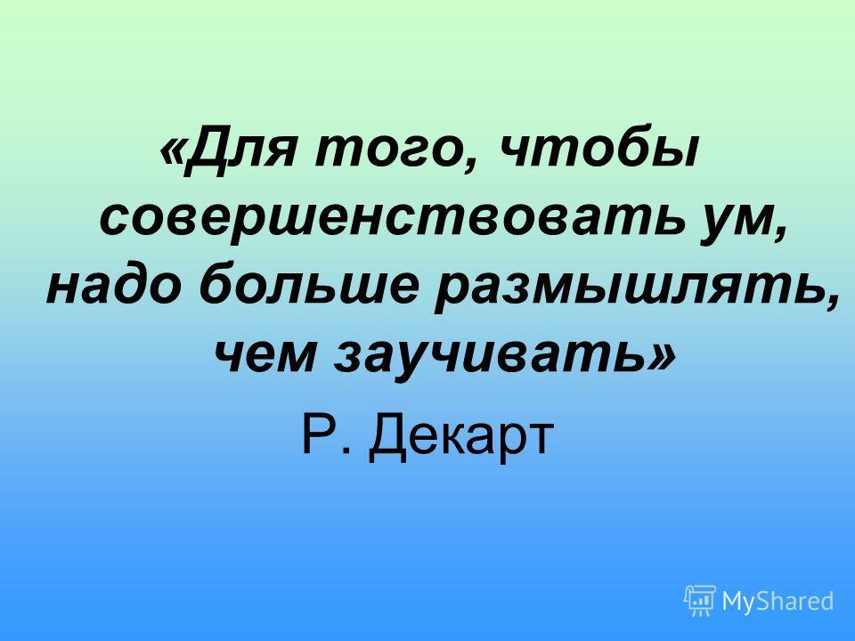 «Для того, чтобы совершенствовать ум, надо больше размышлять, чем заучивать» Р. Декарт