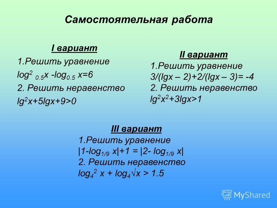 Самостоятельная работа I вариант 1.Решить уравнение log 2 0.5 x -log 0.5 x=6 2. Решить неравенство lg 2 x+5lgx+9>0 II вариант 1.Решить уравнение 3/(lgx – 2)+2/(lgx – 3)= -4 2. Решить неравенство lg 2 x 2 +3lgx>1 III вариант 1.Решить уравнение |1-log
