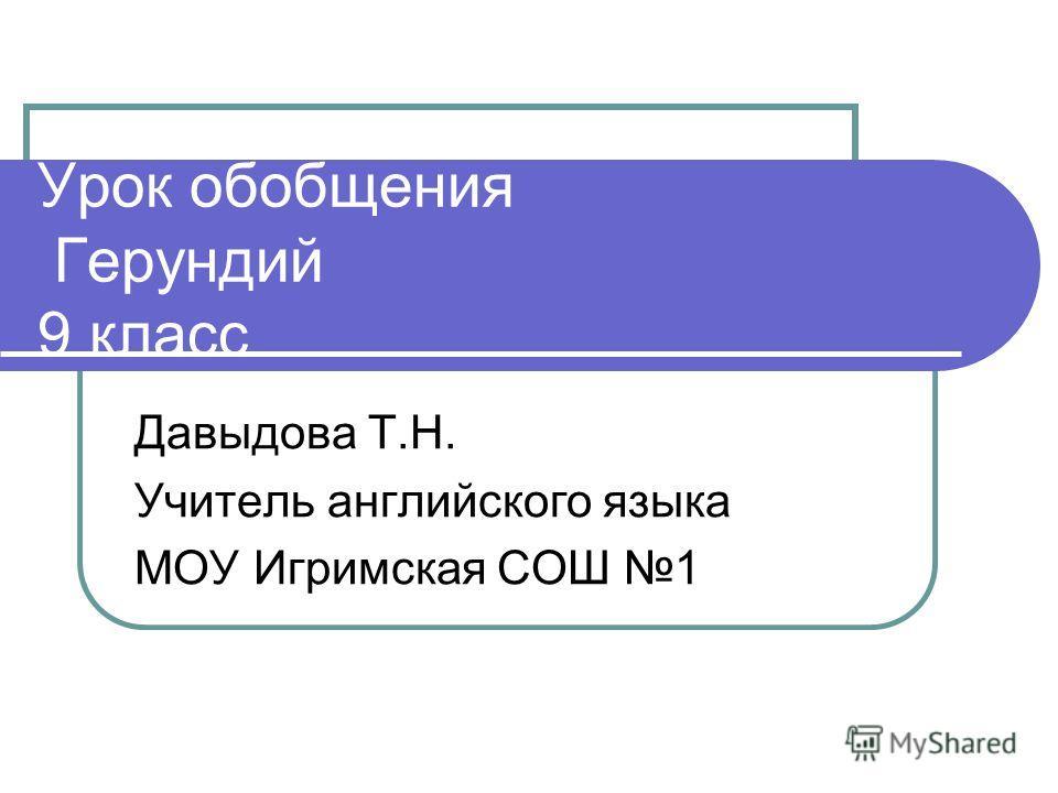 Урок обобщения Герундий 9 класс Давыдова Т.Н. Учитель английского языка МОУ Игримская СОШ 1