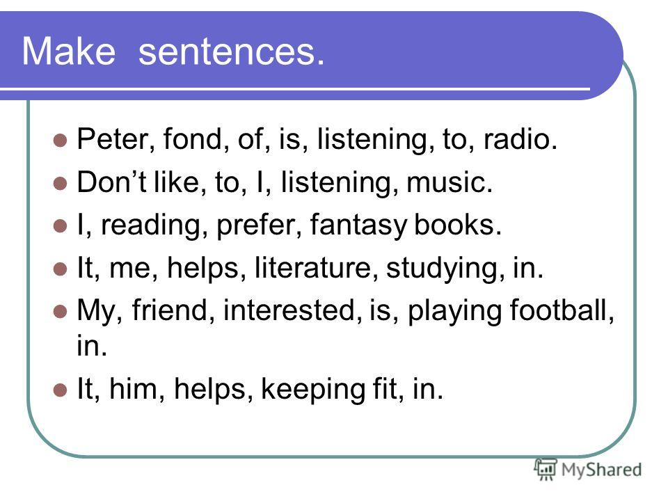 Make sentences. Peter, fond, of, is, listening, to, radio. Dont like, to, I, listening, music. I, reading, prefer, fantasy books. It, me, helps, literature, studying, in. My, friend, interested, is, playing football, in. It, him, helps, keeping fit,