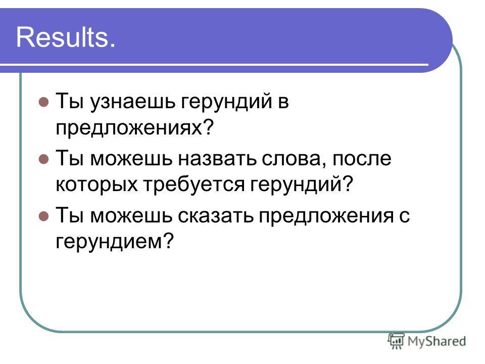 Results. Ты узнаешь герундий в предложениях? Ты можешь назвать слова, после которых требуется герундий? Ты можешь сказать предложения с герундием?