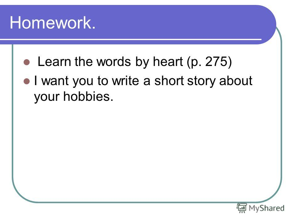 Homework. Learn the words by heart (p. 275) I want you to write a short story about your hobbies.