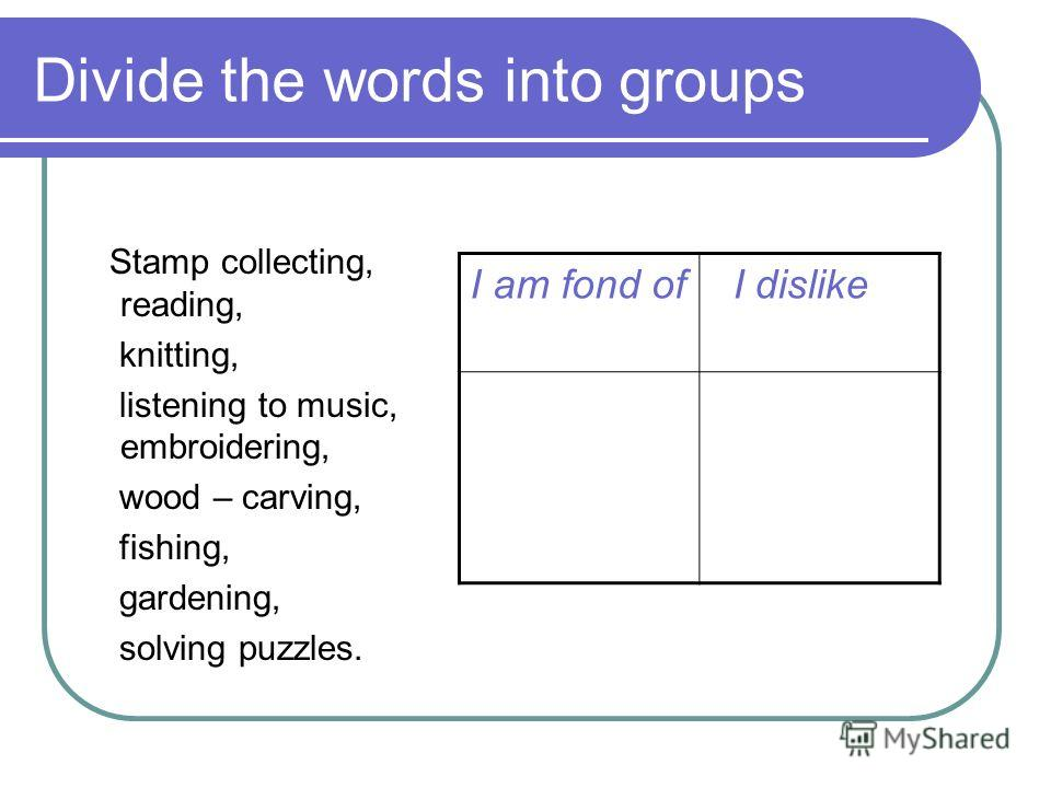 Divide the words into groups Stamp collecting, reading, knitting, listening to music, embroidering, wood – carving, fishing, gardening, solving puzzles. I am fond of I dislike