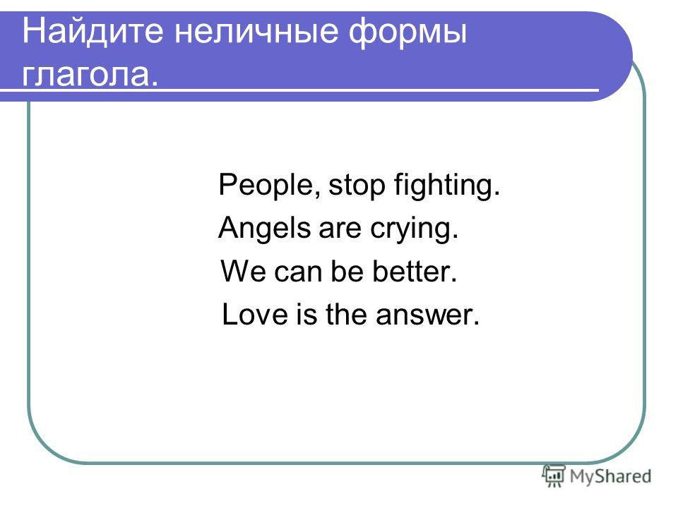 Найдите неличные формы глагола. People, stop fighting. Angels are crying. We can be better. Love is the answer.