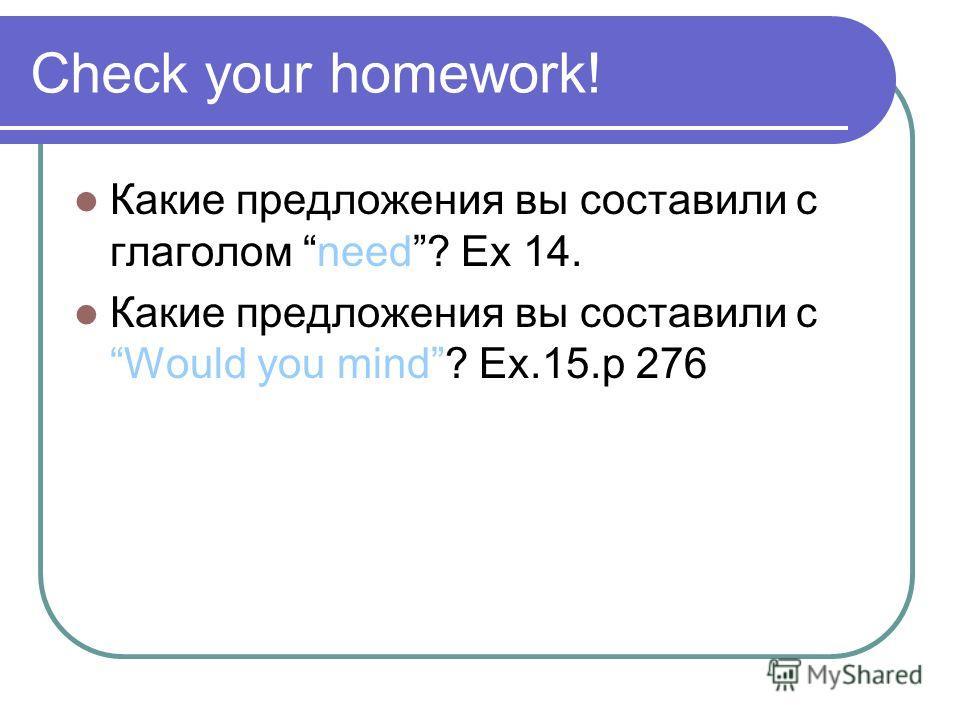 Check your homework! Какие предложения вы составили с глаголом need? Ex 14. Какие предложения вы составили с Would you mind? Ex.15.p 276