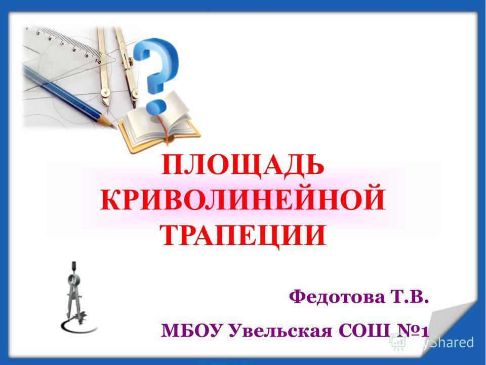 ПЛОЩАДЬ КРИВОЛИНЕЙНОЙ ТРАПЕЦИИ Федотова Т.В. МБОУ Увельская СОШ 1
