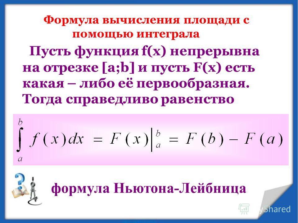Формула вычисления площади с помощью интеграла Пусть функция f(x) непрерывна на отрезке [а;b] и пусть F(х) есть какая – либо её первообразная. Тогда справедливо равенство формула Ньютона-Лейбница