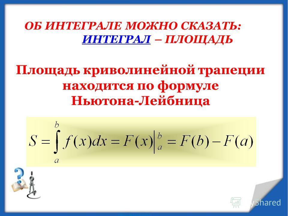 ОБ ИНТЕГРАЛЕ МОЖНО СКАЗАТЬ: ИНТЕГРАЛИНТЕГРАЛ – ПЛОЩАДЬ Площадь криволинейной трапеции находится по формуле Ньютона-Лейбница