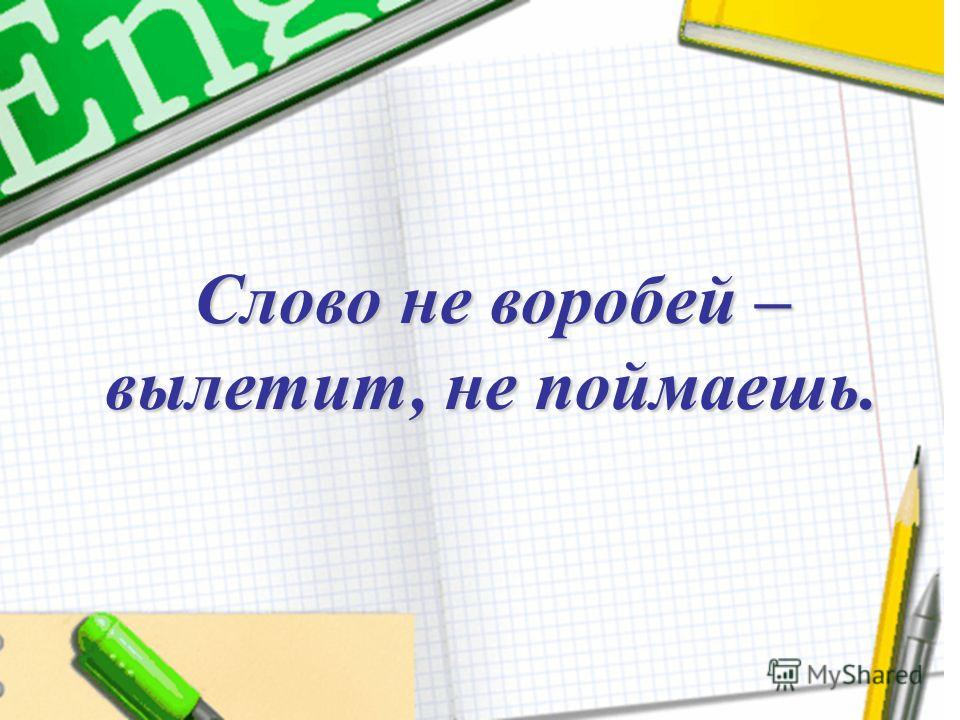 Слово не воробей – вылетит, не поймаешь.