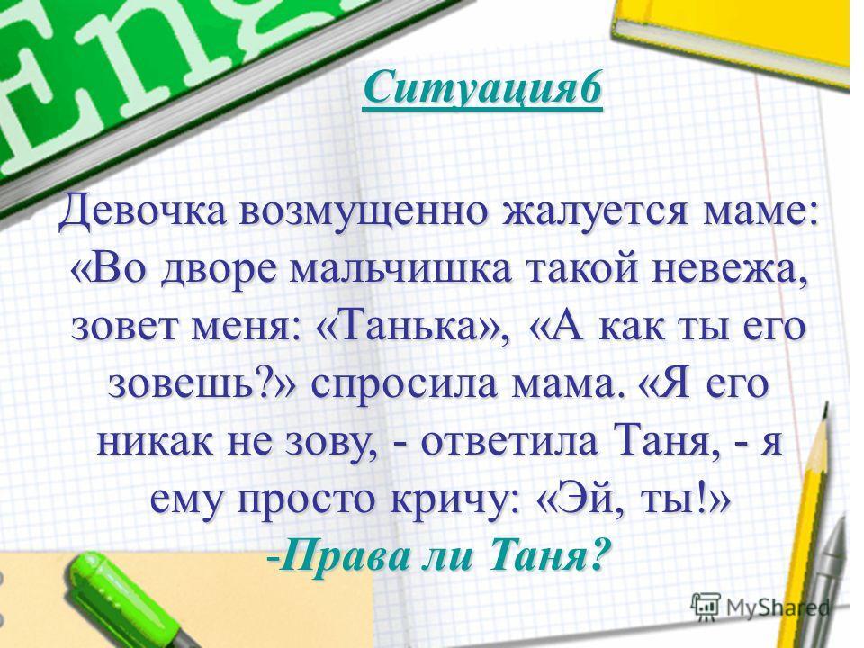 Девочка возмущенно жалуется маме: «Во дворе мальчишка такой невежа, зовет меня: «Танька», «А как ты его зовешь?» спросила мама. «Я его никак не зову, - ответила Таня, - я ему просто кричу: «Эй, ты!» -Права ли Таня? Ситуация6
