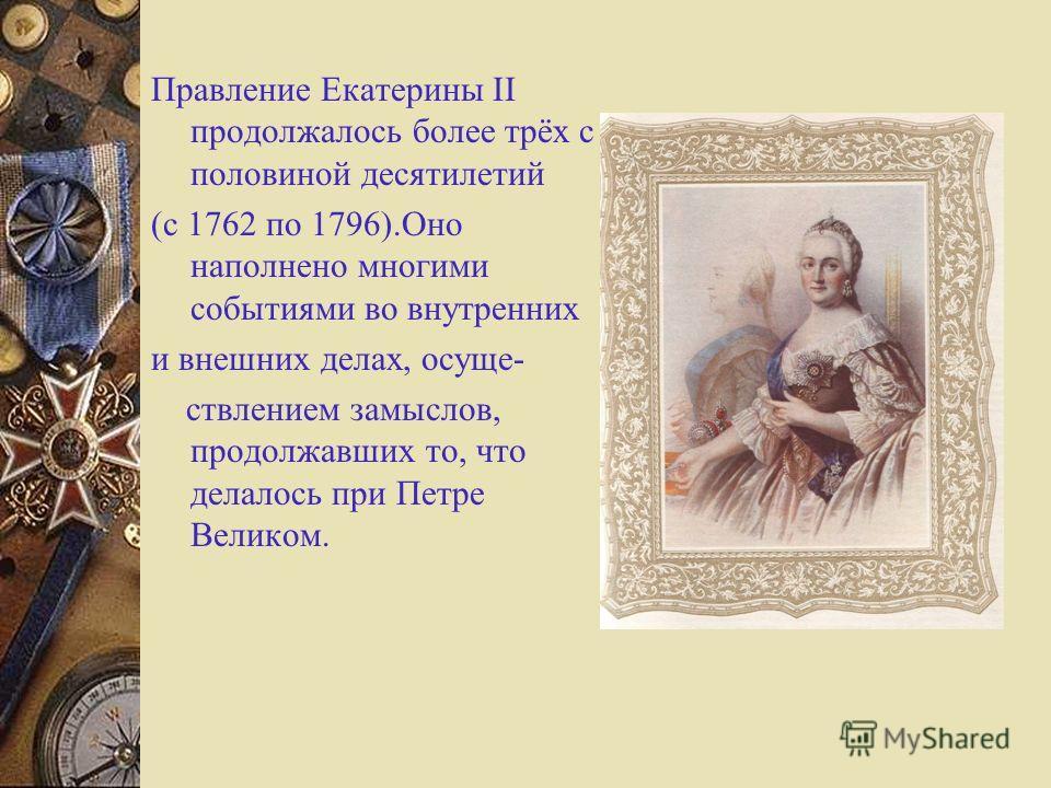 Правление Екатерины II продолжалось более трёх с половиной десятилетий (с 1762 по 1796).Оно наполнено многими событиями во внутренних и внешних делах, осуще- ствлением замыслов, продолжавших то, что делалось при Петре Великом.