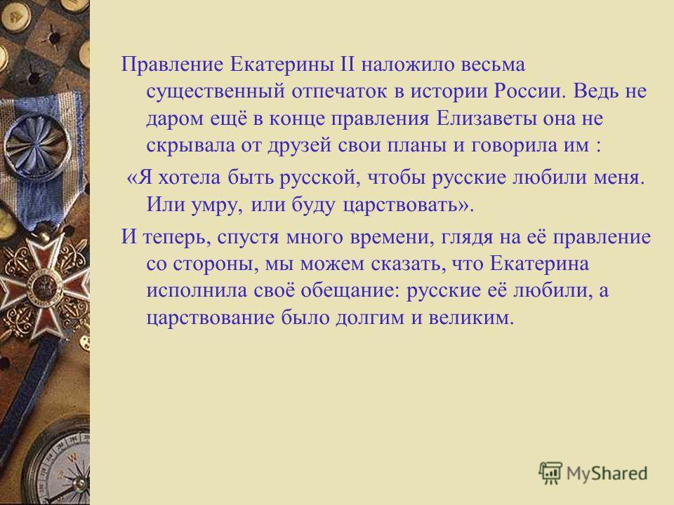 Правление Екатерины II наложило весьма существенный отпечаток в истории России. Ведь не даром ещё в конце правления Елизаветы она не скрывала от друзей свои планы и говорила им : «Я хотела быть русской, чтобы русские любили меня. Или умру, или буду ц
