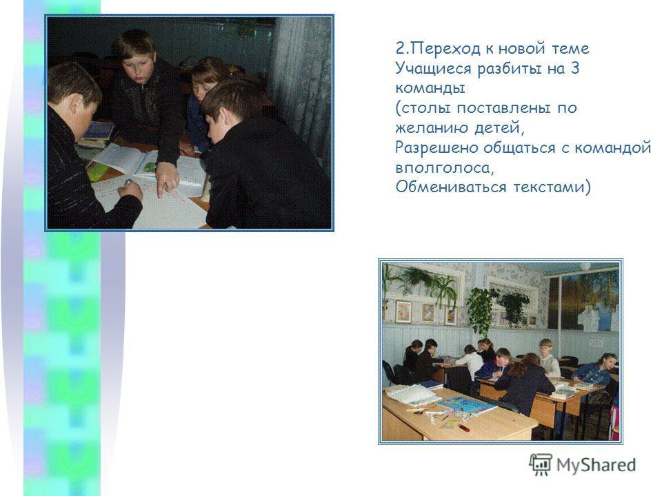 2.Переход к новой теме Учащиеся разбиты на 3 команды (столы поставлены по желанию детей, Разрешено общаться с командой вполголоса, Обмениваться текстами)