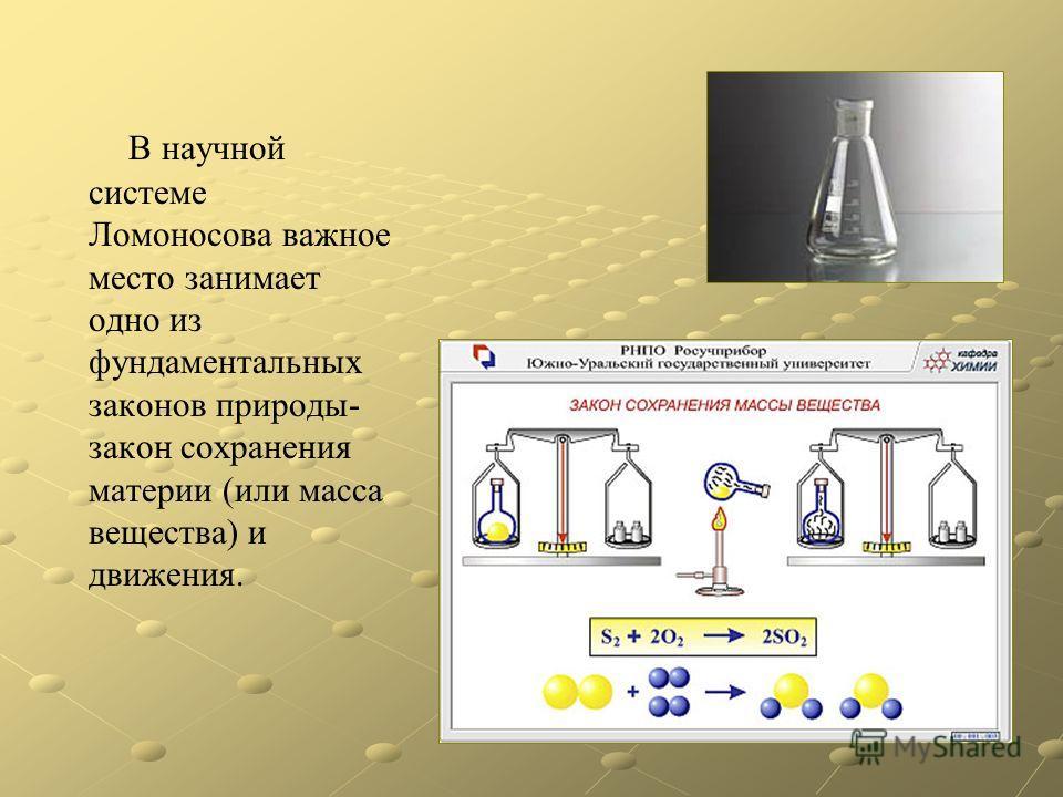 В научной системе Ломоносова важное место занимает одно из фундаментальных законов природы- закон сохранения материи (или масса вещества) и движения.