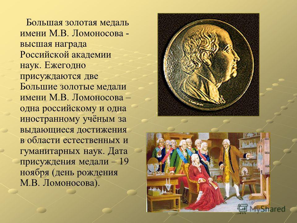 Большая золотая медаль имени М.В. Ломоносова - высшая награда Российской академии наук. Ежегодно присуждаются две Большие золотые медали имени М.В. Ломоносова – одна российскому и одна иностранному учёным за выдающиеся достижения в области естественн