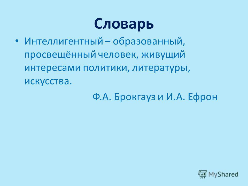 Словарь Интеллигентный – образованный, просвещённый человек, живущий интересами политики, литературы, искусства. Ф.А. Брокгауз и И.А. Ефрон