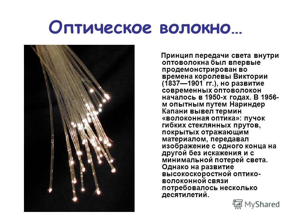 Оптическое волокно… Принцип передачи света внутри оптоволокна был впервые продемонстрирован во времена королевы Виктории (18371901 гг.), но развитие современных оптоволокон началось в 1950-х годах. В 1956- м опытным путем Нариндер Капани вывел термин